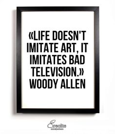 «Life doesn't imitate art, it imitates bad television.» Woody Allen - Quote From Recite.com #RECITE #QUOTE