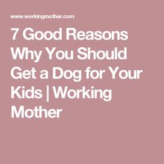 7 Good Reasons Why You Should Get a Dog for Your Kids | Working Mother