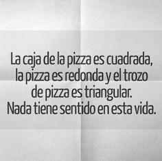 La caja de la pizza es cuadrada, la pizza es redonda y el trozo de pizza es triangular. Nada tiene sentido en esta vida.
