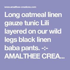 Long oatmeal linen gauze tunic Lili layered on our wild legs black linen baba pants.   -:- AMALTHEE CREATIONS -:-