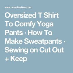 Oversized T Shirt To Comfy Yoga Pants · How To Make Sweatpants · Sewing on Cut Out + Keep
