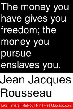 Jean Jacques Rousseau - The money you have gives you freedom; the money you pursue enslaves you. #quotations #quotes