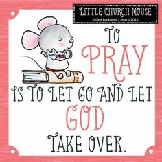 ❀ To Pray is to let go and let God take over...Little Church Mouse 13 June 2015 ❀