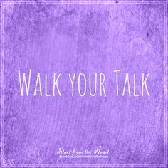 Walk your talk... ღ Start from the Heart ღ www.facebook.com/startfromtheheart