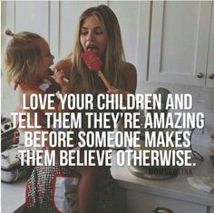 Love your children and tell them theyre amazing before someone makes them believe otherwise.