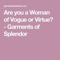 Are you a Woman of Vogue or Virtue? - Garments of Splendor