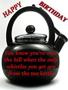 You know you're over the hill when the only whistles you get are from the tea kettle. #birthday #quotes