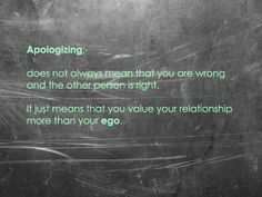 """Apologizing does not always mean that you are wrong and the other person is right. It just means you value your relationship more that your EGO"""
