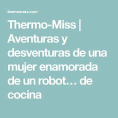 Thermo-Miss | Aventuras y desventuras de una mujer enamorada de un robot… de cocina Robot, Adventure, Women, Cooking, Robotics, Robots