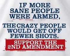 Support the 2nd amendment.  If guns are outlawed, only outlaws will have guns.... They will have guns regardless of the law.
