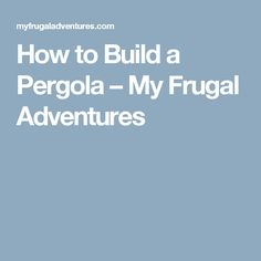 How to Build a Pergola – My Frugal Adventures