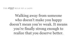 Walking away from someone who doesn't make you happy doesn't mean you're weak. It means you're finally strong enough to realize that you deserve better.