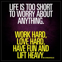"""""""Life is too short to worry about anything. Work hard, love hard, have fun and lift heavy."""" 