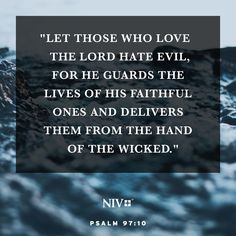 Let those who love the Lord hate evil, for he guards the lives of his faithful ones and delivers them from the hand of the wicked. Devotional Quotes, Bible Verses Quotes, Bible Scriptures, Niv Bible, Journal Writing Prompts, Appreciation Quotes, Prayer Warrior, Love The Lord, Dios