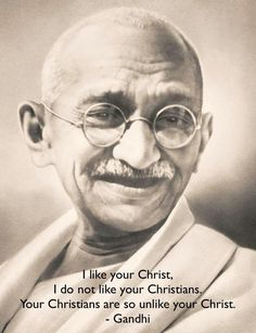Ghandi ... good to remember who I need to model myself after - Christ and not necessarily Christians.