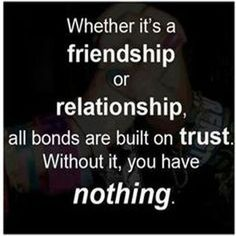 Whether it is a friendship or relationship, all bond are built on trust. Without it, you have nothing…