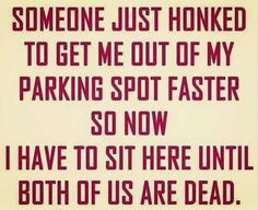 Someone just honked to get me out of my parking spot faster so now I have to sit here until both of us are dead.