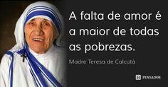 A falta de amor é a maior de todas as pobrezas. — Madre Teresa de Calcutá