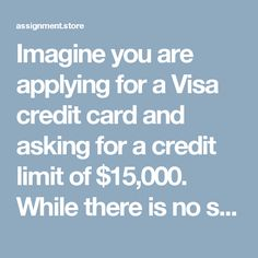 Imagine you are applying for a Visa credit card and asking for a credit limit of $15,000. While there is no set policy for reviewing and raising credit limits - Assignment Store
