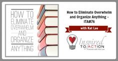 How To Eliminate Overwhelm and Organize Anything-ITA76