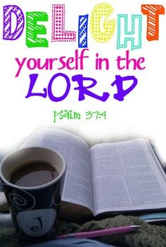 Psalm 37:4 ~ Delight yourself in the LORD