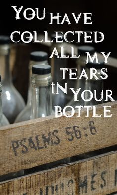 You have collected all my tears in your bottle. Psalms 56:6  Bible verses, Scripture, Encouragement, Hope, Betrayal Trauma, Abuse, Addiction, God's Love, His Dearly Loved Daughter