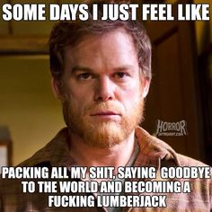 Some days I just feel like packing all shit, saying goodbye to the world and becoming a fucking lumberjack.