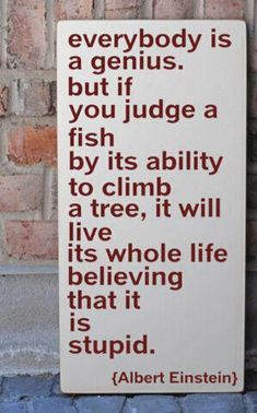 everybody is a genius, but if you judge a fish by its ability to climb a tree, it will live its whole life believing that it is stupid. - albert einstein