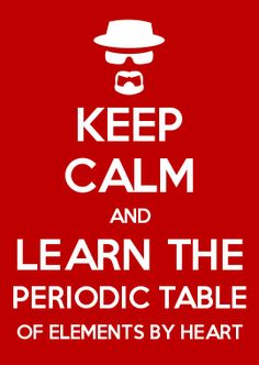 KEEP CALM AND LEARN THE PERIODIC TABLE OF ELEMENTS BY HEART