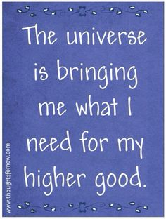 The universe is bringing me what I need for my higher good.