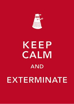 "Makes me want to run around and scream ""Exterminate!"" at the top of my voice. But I keep calm. For now."