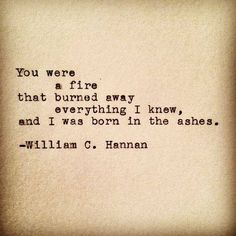You were a fire that burned away everything I knew, and I was born in the ashes..