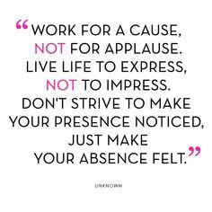 """Work for a cause,   NOT for Applause.  Live Life to express,   NOT to impress.  Don't strive to make   your presence Noticed,   Just make  your absence felt.""    Unknown"