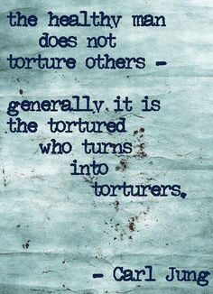 Carl Jung. Just think about this quote for a while. The only way to end torture is to stop torturing.  The lesson here... be the one who stops the cycle of torture and abuse.