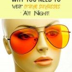 Why You Need To Wear Orange Sunglasses At Night