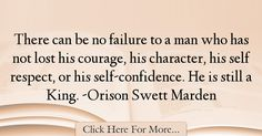 The most popular Orison Swett Marden Quotes About Failure - 18468 : There can be no failure to a man who has not lost his courage, his character, his self respect, or his self-confidence. Failure Quotes, Self Confidence, Florence, Sayings, Lyrics, Confidence, Word Of Wisdom, Quotations, Qoutes