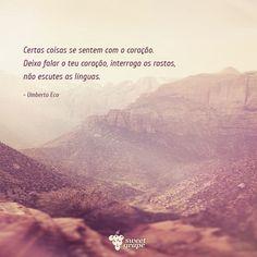 Certas coisas se sentem com o coração. Deixa falar o teu coração, interroga os rostos, não escutes as línguas. - Umberto Eco  #frase #pensamento #coração #vida #sabedoria #UmbertoEco #SweetGrape