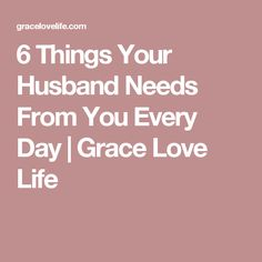 6 Things Your Husband Needs From You Every Day | Grace Love Life