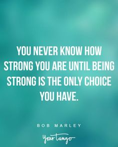 """""""You never know how strong you are until being strong is the only choice you have."""" —Bob Marley"""