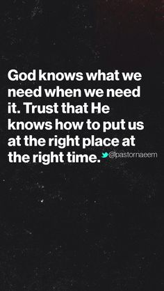 God knows what we need when we need it.. Trust that he knows how to put us at the right place at the right time.