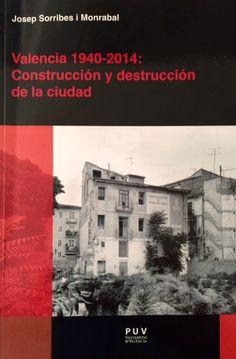 Valencia, 1940-2014 : construcción y destrucción de la ciudad, 2015 http://absysnetweb.bbtk.ull.es/cgi-bin/abnetopac01?TITN=517668