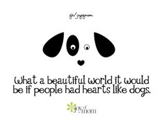 What a beautiful world it would be if people had hearts like dogs. <3 More wonderful, loving quotes on Joy of Mom! <3 https://www.facebook.com/joyofmom  #dogs #quote #love #furrybabies #hearts