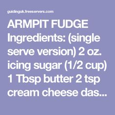 ARMPIT FUDGE  Ingredients: (single serve version)  2 oz. icing sugar (1/2 cup) 1 Tbsp butter 2 tsp cream cheese dash of vanilla essence 2 tsp cocoa What to do :  Place all ingredients in a sandwich-size plastic zipper-bag (Ziploc (tm), etc). Squeeze out all the air. Squish and moosh (under the arm!) the bag until all the ingredients are well mixed and there is a creamy consistency. Add any favourite flavours or other stuff (raisins, M&M's, peanut butter, chopped nuts, etc). Take out a spoon…