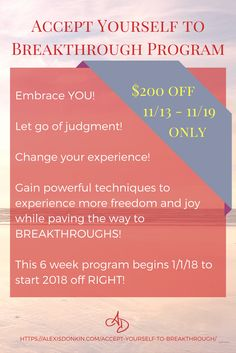 Accept Yourself to Breakthrough Program - a 6 week group program that helps you transform your experience for more freedom, joy, and peace            to bring about breakthroughs in your life! Get 200$ off (reflected in sales page) until 11/19! Click to find out more or pin for later!