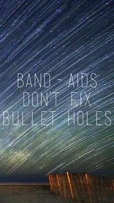 Bandaids don't fix bullet holes. You say sorry just for show. You live like that, you live with ghosts.
