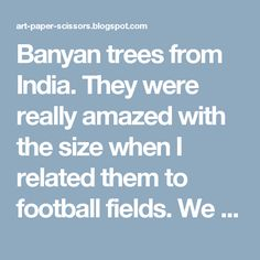 Banyan trees from India. They were really amazed with the size when I related them to football fields. We discussed positive and negative space, which was a concept they easily understood.  To begin, I taught them how to draw the trunk and branches. The students added their own smaller branches in between the major ones simply by painting lines in the negative space. The last step was to add in the hanging branches or trunks.
