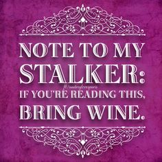 Note to my stalker:  if you're reading this, bring wine.