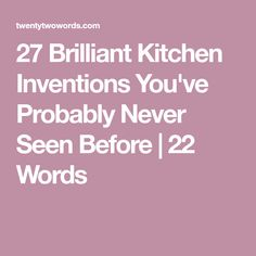 27 Brilliant Kitchen Inventions You've Probably Never Seen Before   22 Words