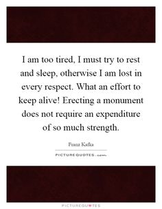 I am too tired, I must try to rest and sleep, otherwise I am lost in every respect. What an effort to keep alive! Erecting a monument does not require an expenditure of so much strength. Picture Quotes.