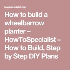 How to build a wheelbarrow planter – HowToSpecialist – How to Build, Step by Step DIY Plans
